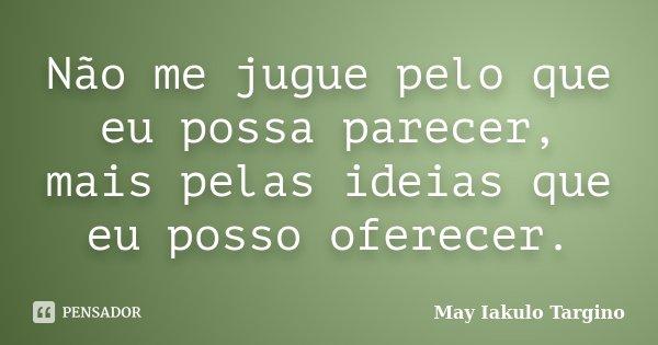 Não me jugue pelo que eu possa parecer, mais pelas ideias que eu posso oferecer.... Frase de May Iakulo Targino.