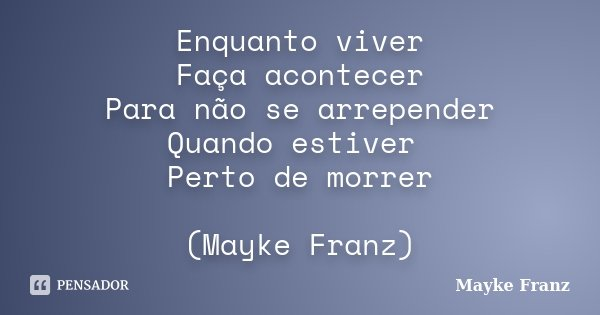 Enquanto viver Faça acontecer Para não se arrepender Quando estiver Perto de morrer (Mayke Franz)... Frase de Mayke Franz.
