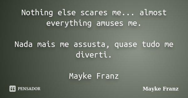 Nothing else scares me... almost everything amuses me. Nada mais me assusta, quase tudo me diverti. Mayke Franz... Frase de Mayke Franz.