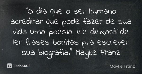 """""""O dia que o ser humano acreditar que pode fazer de sua vida uma poesia, ele deixará de ler frases bonitas pra escrever sua biografia."""" Mayke Franz... Frase de Mayke Franz."""