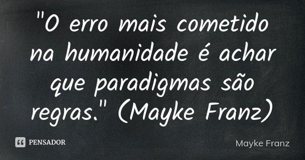 """""""O erro mais cometido na humanidade é achar que paradigmas são regras."""" (Mayke Franz)... Frase de Mayke Franz."""