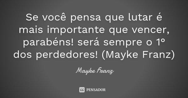 Se você pensa que lutar é mais importante que vencer, parabéns! será sempre o 1° dos perdedores! (Mayke Franz)... Frase de Mayke Franz.