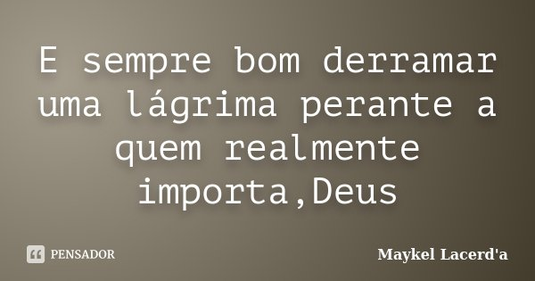 E sempre bom derramar uma lágrima perante a quem realmente importa,Deus... Frase de Maykel Lacerd'a.
