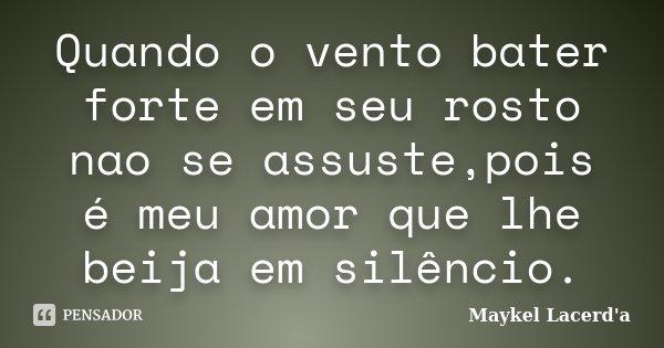 Quando o vento bater forte em seu rosto nao se assuste,pois é meu amor que lhe beija em silêncio.... Frase de Maykel Lacerd'a.
