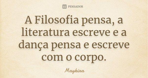"""""""A Filosofia pensa,a literatura escreve e a dança pensa e escreve com o corpo.""""... Frase de Maykira."""