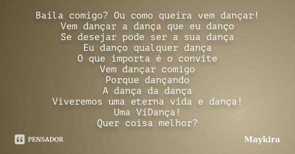 Baila comigo? Ou como queira vem dançar! Vem dançar a dança que eu danço Se desejar pode ser a sua dança Eu danço qualquer dança O que importa é o convite Vem d... Frase de Maykira.