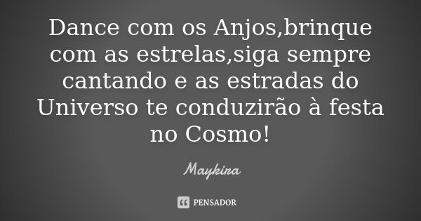 Dance com os Anjos,brinque com as estrelas,siga sempre cantando e as estradas do Universo te conduzirão à festa no Cosmo!... Frase de Maykira.