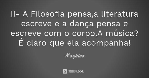 II- A Filosofia pensa,a literatura escreve e a dança pensa e escreve com o corpo.A música? É claro que ela acompanha!... Frase de Maykira.