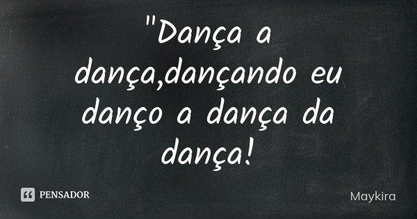 """""""Dança a dança,dançando eu danço a dança da dança!... Frase de Maykira."""