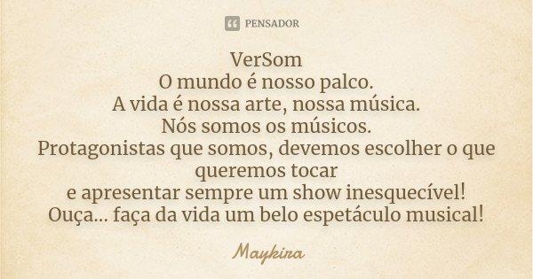 VerSom O mundo é nosso palco. A vida é nossa arte,nossa música. Nós somos os músicos. Protagonistas que somos,devemos escolher o que queremos tocar e apresentar... Frase de Maykira.