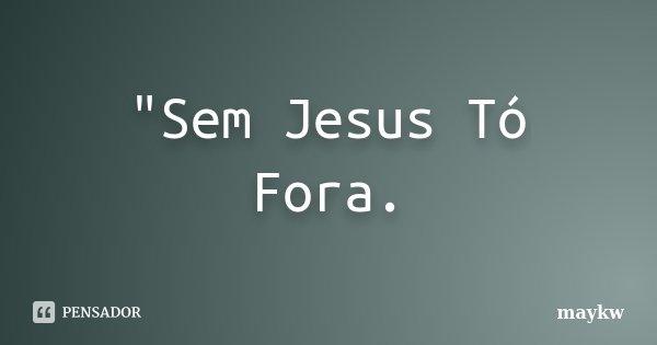 """Sem Jesus Tó Fora.... Frase de maykw."