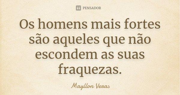 Os homens mais fortes são aqueles que não escondem as suas fraquezas.... Frase de Mayllon Veras.