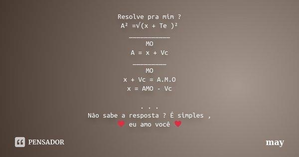 Resolve pra mim ? A² =√(x + Te )² ___________ MO A = x + Vc _________ MO x + Vc = A.M.O x = AMO - Vc . . . Não sabe a resposta ? É simples , ♥ eu amo você ♥... Frase de May.