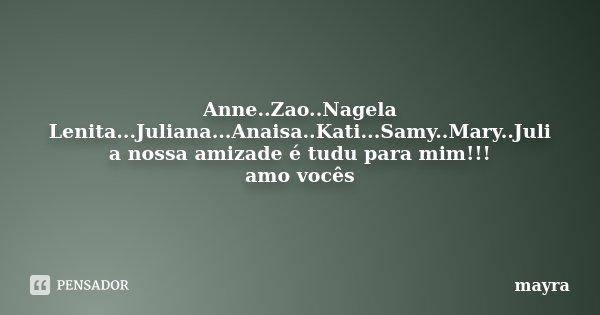 Anne..Zao..Nagela Lenita...Juliana...Anaisa..Kati...Samy..Mary..Juli a nossa amizade é tudu para mim!!! amo vocês... Frase de mayra.