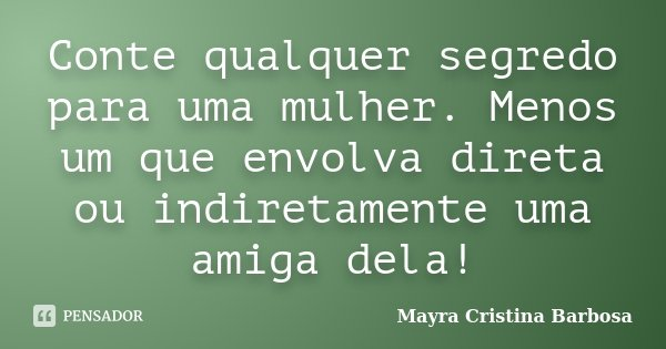 Conte qualquer segredo para uma mulher. Menos um que envolva direta ou indiretamente uma amiga dela!... Frase de Mayra Cristina Barbosa.