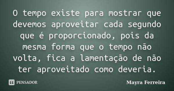 O tempo existe para mostrar que devemos aproveitar cada segundo que é proporcionado, pois da mesma forma que o tempo não volta, fica a lamentação de não ter apr... Frase de Mayra Ferreira.