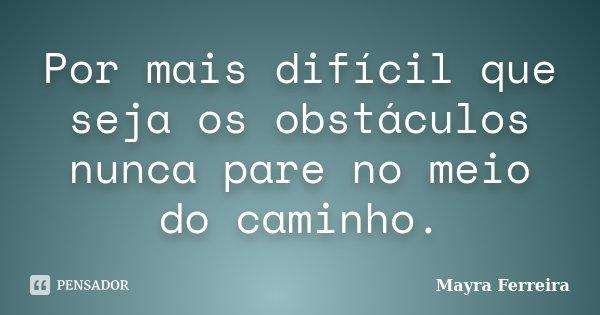 Por mais difícil que seja os obstáculos nunca pare no meio do caminho.... Frase de Mayra Ferreira.