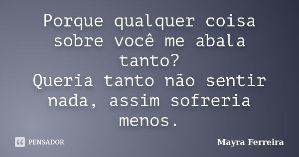 Porque qualquer coisa sobre você me abala tanto? Queria tanto não sentir nada, assim sofreria menos.... Frase de Mayra Ferreira.