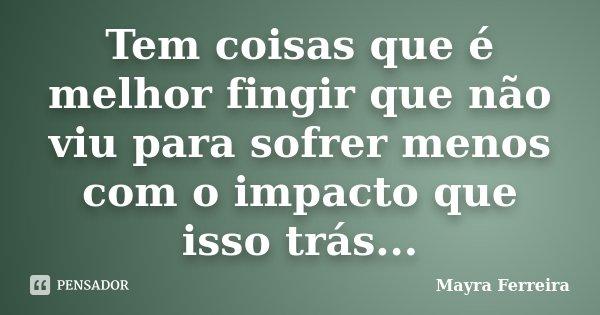 Tem coisas que é melhor fingir que não viu para sofrer menos com o impacto que isso trás...... Frase de Mayra Ferreira.