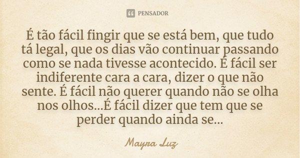 É tão fácil fingir que se está bem, que tudo tá legal, que os dias vão continuar passando como se nada tivesse acontecido. É fácil ser indiferente cara a cara, ... Frase de Mayra Luz.