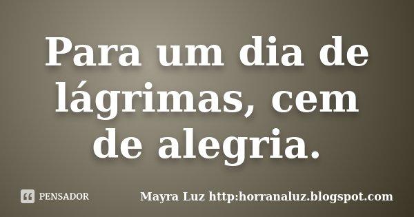 Para um dia de lágrimas, cem de alegria.... Frase de Mayra Luz http:horranaluz.blogspot.com.
