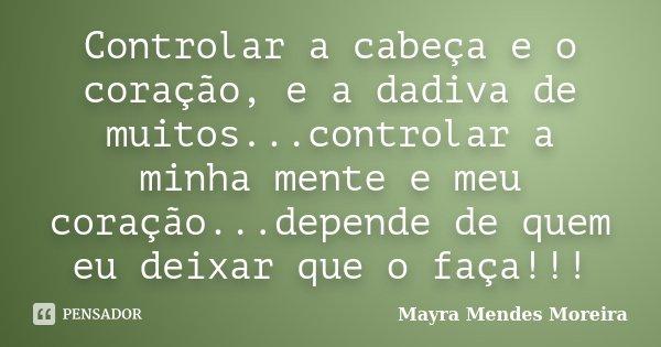 Controlar a cabeça e o coração, e a dadiva de muitos...controlar a minha mente e meu coração...depende de quem eu deixar que o faça!!!... Frase de Mayra Mendes Moreira.