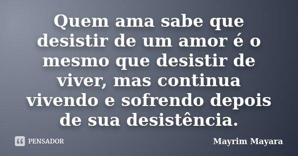 Quem ama sabe que desistir de um amor é o mesmo que desistir de viver, mas continua vivendo e sofrendo depois de sua desistência.... Frase de Mayrim Mayara.