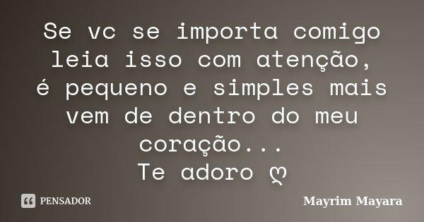 Se vc se importa comigo leia isso com atenção, é pequeno e simples mais vem de dentro do meu coração... Te adoro ღ... Frase de Mayrim Mayara.