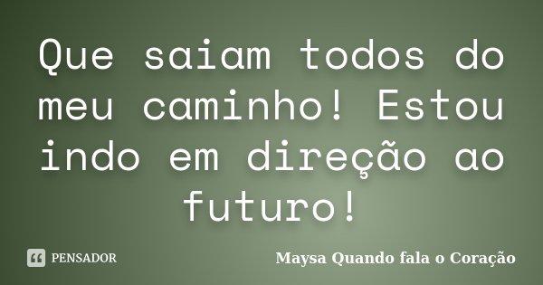 Que saiam todos do meu caminho! Estou indo em direção ao futuro!... Frase de Maysa Quando fala o Coração.