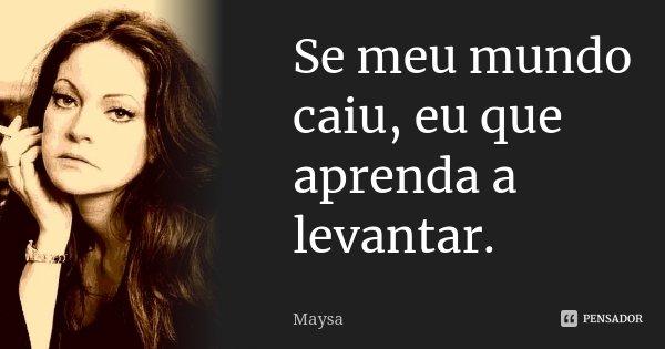 Se meu mundo caiu, eu que aprenda a levantar.... Frase de Maysa.