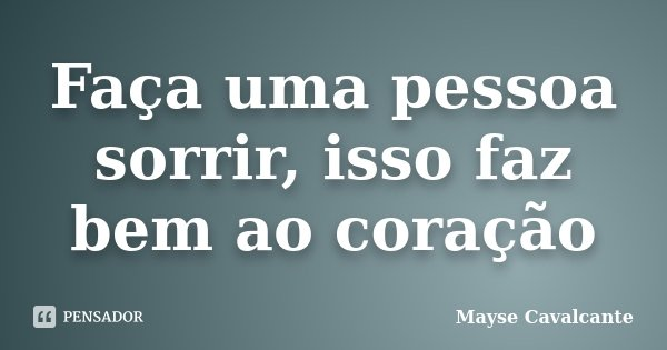 Faça uma pessoa sorrir, isso faz bem ao coração... Frase de Mayse Cavalcante.