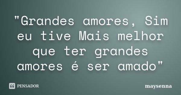 """""""Grandes amores, Sim eu tive Mais melhor que ter grandes amores é ser amado""""... Frase de maysenna."""