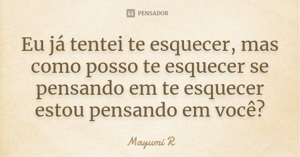 Eu já tentei te esquecer, mas como posso te esquecer se pensando em te esquecer estou pensando em você?... Frase de Mayumi R.