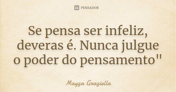 "Se pensa ser infeliz, deveras é. Nunca julgue o poder do pensamento""... Frase de Mayza Graziella."