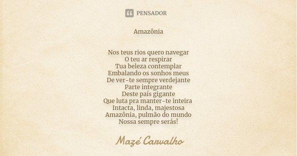 Amazônia Nos teus rios quero navegar O teu ar respirar Tua beleza contemplar Embalando os sonhos meus De ver-te sempre verdejante Parte integrante Deste país gi... Frase de Mazé Carvalho.