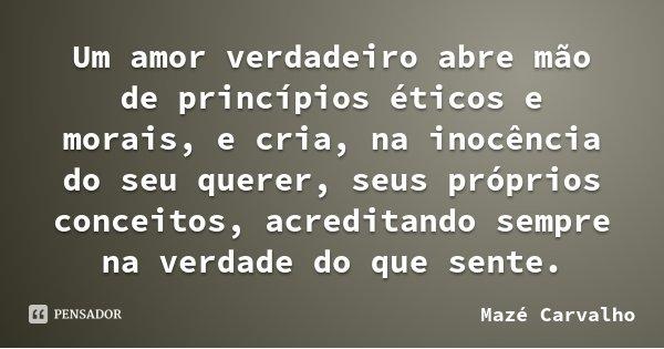 Um amor verdadeiro abre mão de princípios éticos e morais, e cria, na inocência do seu querer, seus próprios conceitos, acreditando sempre na verdade do que sen... Frase de Mazé Carvalho.