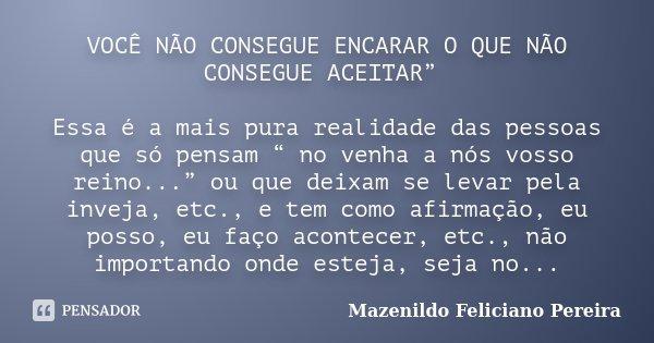"""VOCÊ NÃO CONSEGUE ENCARAR O QUE NÃO CONSEGUE ACEITAR"""" Essa é a mais pura realidade das pessoas que só pensam """" no venha a nós vosso reino..."""" ou que deixam se l... Frase de Mazenildo Feliciano Pereira."""