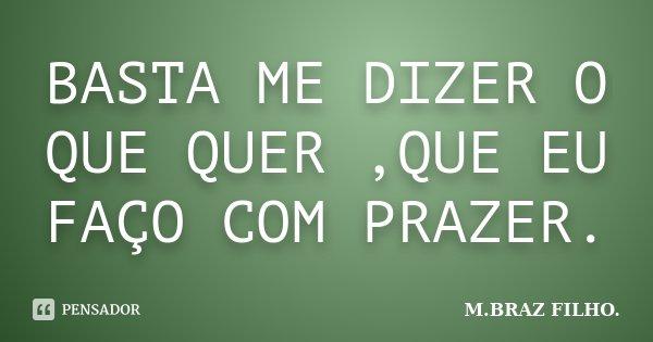 BASTA ME DIZER O QUE QUER ,QUE EU FAÇO COM PRAZER.... Frase de M.BRAZ FILHO..