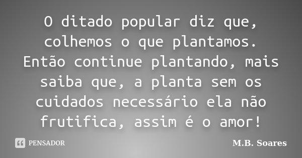 O ditado popular diz que, colhemos o que plantamos. Então continue plantando, mais saiba que, a planta sem os cuidados necessário ela não frutifica, assim é o a... Frase de M.B. Soares.