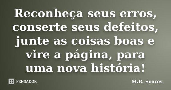 Reconheça seus erros, conserte seus defeitos, junte as coisas boas e vire a página, para uma nova história!... Frase de M.B. Soares.