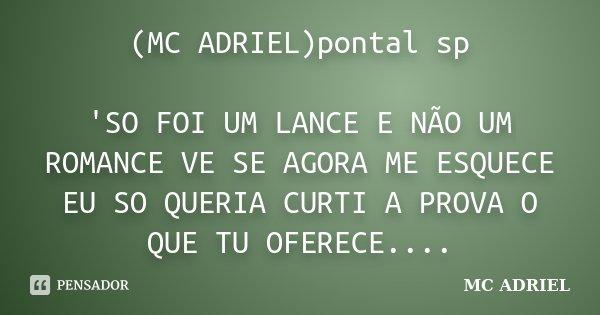 (MC ADRIEL)pontal sp 'SO FOI UM LANCE E NÃO UM ROMANCE VE SE AGORA ME ESQUECE EU SO QUERIA CURTI A PROVA O QUE TU OFERECE....... Frase de MC ADRIEL.