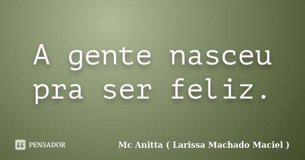 A gente nasceu pra ser feliz.... Frase de Mc Anitta ( Larissa Machado Maciel ).