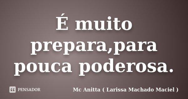É muito prepara,para pouca poderosa.... Frase de Mc Anitta ( Larissa Machado Maciel ).