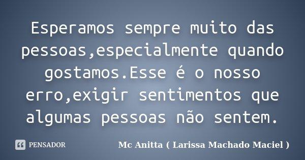 Esperamos sempre muito das pessoas,especialmente quando gostamos.Esse é o nosso erro,exigir sentimentos que algumas pessoas não sentem.... Frase de Mc Anitta ( Larissa Machado Maciel ).