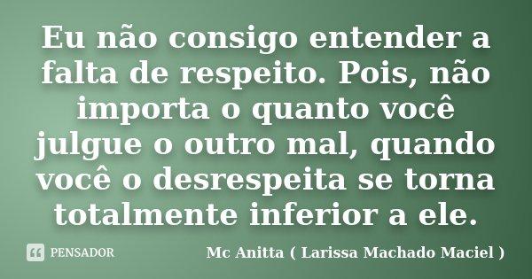 Eu não consigo entender a falta de respeito. Pois, não importa o quanto você julgue o outro mal, quando você o desrespeita se torna totalmente inferior a ele.... Frase de Mc Anitta ( Larissa Machado Maciel ).
