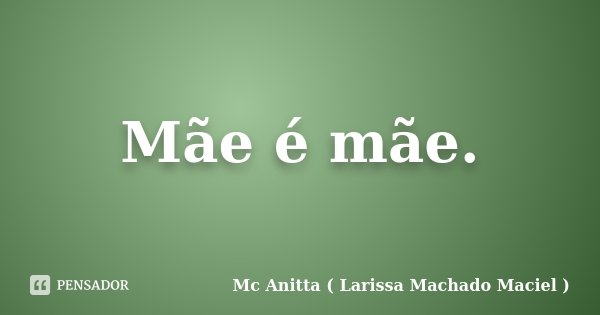 Mãe é mãe.... Frase de Mc Anitta ( Larissa Machado Maciel ).
