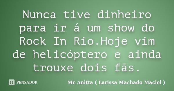Nunca tive dinheiro para ir á um show do Rock In Rio.Hoje vim de helicóptero e ainda trouxe dois fãs.... Frase de Mc Anitta ( Larissa Machado Maciel ).