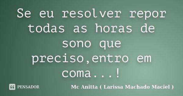 Se eu resolver repor todas as horas de sono que preciso,entro em coma...!... Frase de Mc Anitta ( Larissa Machado Maciel ).