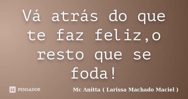 Vá atrás do que te faz feliz,o resto que se foda!... Frase de Mc Anitta ( Larissa Machado Maciel ).