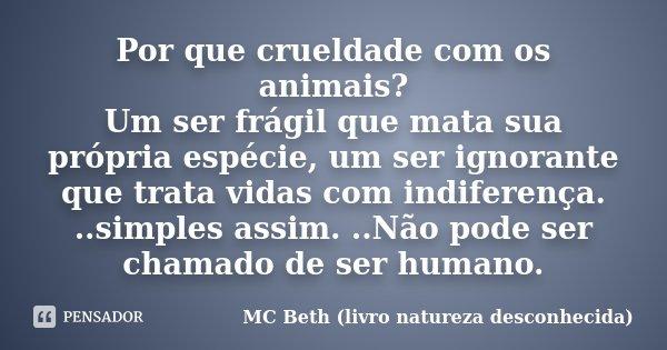 Por que crueldade com os animais? Um ser frágil que mata sua própria espécie, um ser ignorante que trata vidas com indiferença. ..simples assim. ..Não pode ser ... Frase de MC Beth (livro natureza desconhecida).